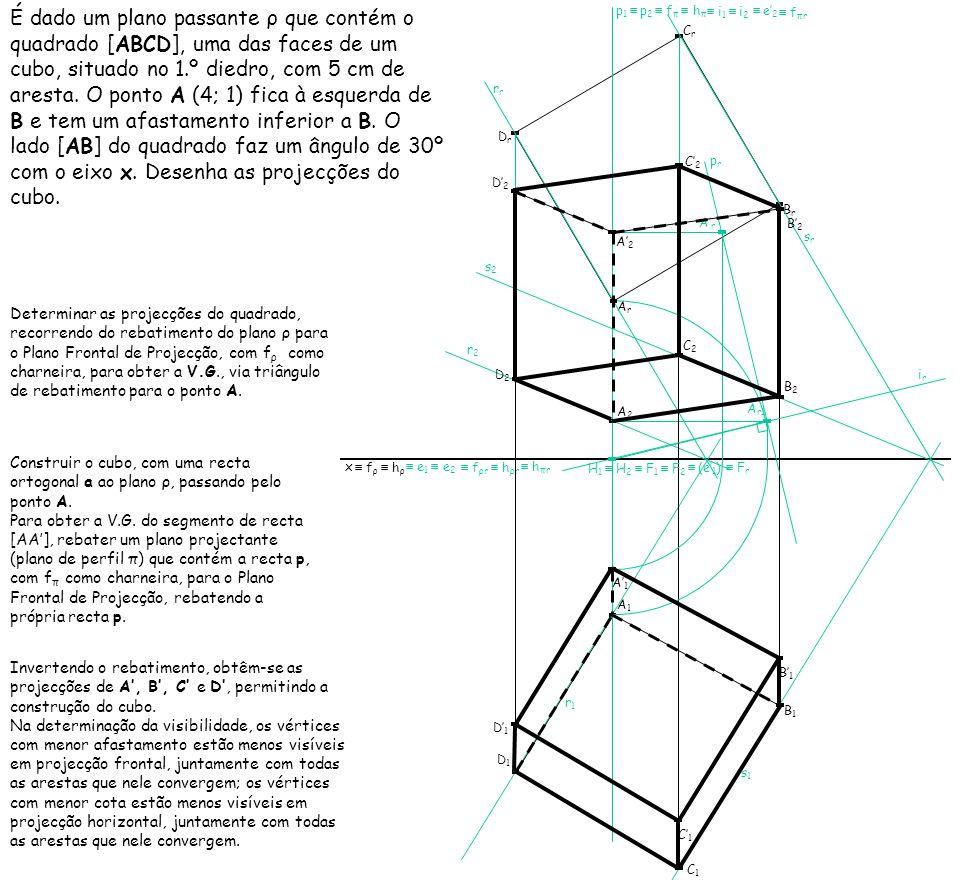 É dado um plano passante ρ que contém o quadrado [ABCD], uma das faces de um cubo, situado no 1.º diedro, com 5 cm de aresta. O ponto A (4; 1) fica à esquerda de B e tem um afastamento inferior a B. O lado [AB] do quadrado faz um ângulo de 30º com o eixo x. Desenha as projecções do cubo.
